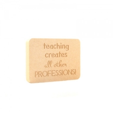 """Teaching creates all other professions"" Engraved Plaques (18mm)"