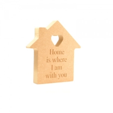 'Home is where I am with you' Freestanding Engraved House (18mm)